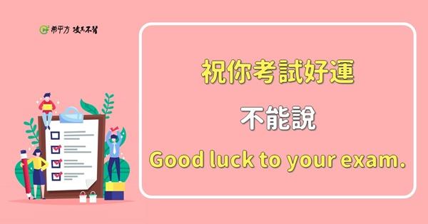 【NG 英文】『祝你考試好運。』說 Good luck to your exam. 是錯的!