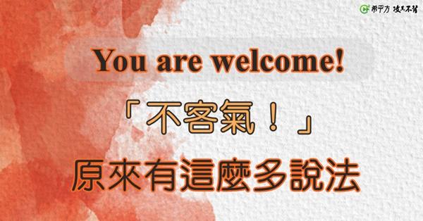 還在說 You are welcome!?試試這 16 種回應『謝謝』的說法