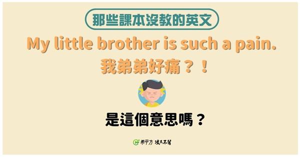 【那些課本沒教的英文】My little brother is such a pain. 意思難道不是『我弟弟很痛。』?