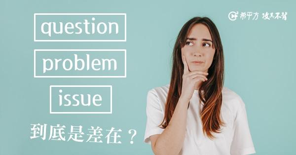 question、problem、issue 都是『問題』,用錯單字會冏很大!