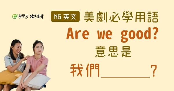 【NG 英文】Are we good? 意思是『我們 ________ 嗎?』