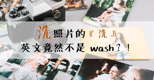 【NG 英文】老闆,我要『洗』照片。英文竟然不能用 wash?!