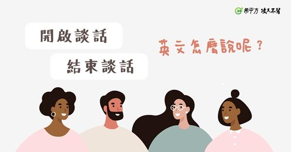 聊天突然陷入尷尬,『開啟談話、結束談話』,英文怎麼說呢?