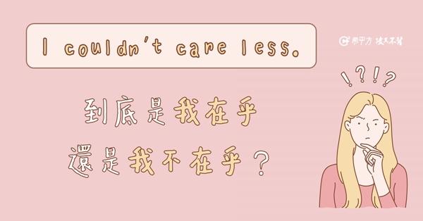 【NG 英文】I couldn't care less. 到底是在乎還是不在乎?