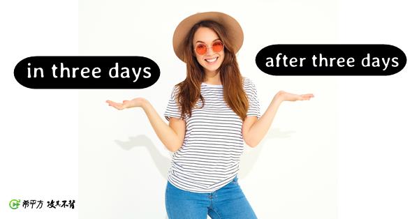 【介係詞分辨】『三天後』的英文是 after three days 還是 in three days?