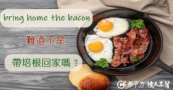 常用生活英文:bring home the bacon 意思難道不是『帶培根回家』嗎?