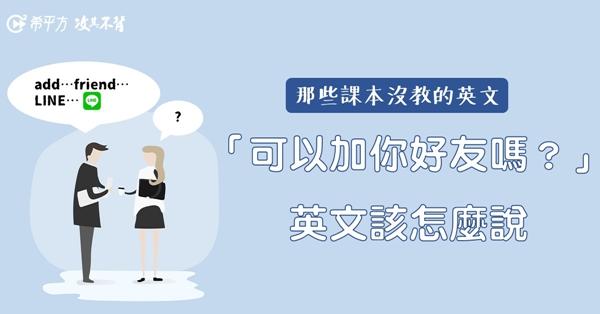 【那些課本沒教的英文】『我可以加你好友嗎?』英文該怎麼說?