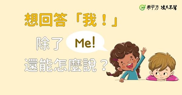 【那些課本沒教的英文】想回答『我』,除了『Me!』,還能怎麼說?
