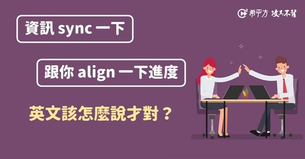 【NG 英文】工程師必看:『資訊沒 sync 到』、『來 align 一下進度』,英文可以這樣說嗎?