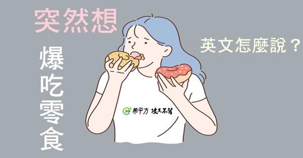 『突然想爆吃零食』英文怎麼說?