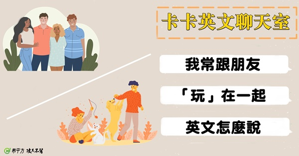 【卡卡英文聊天室】我常跟朋友『玩』在一起,英文可以用 play 嗎?