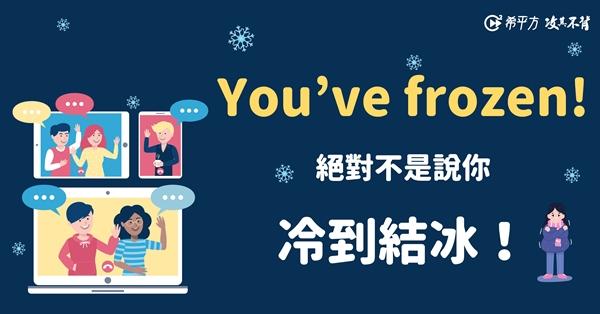 【NG 英文】You've frozen. 絕對不是說你『冷到結冰』!