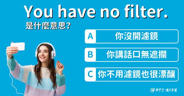 【那些課本沒教的英文】You have no filter. 其實跟『濾鏡』沒有關係?!