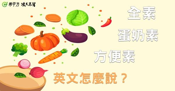 【吃素學英文】『全素』、『蛋奶素』、『方便素』英文怎麼說?