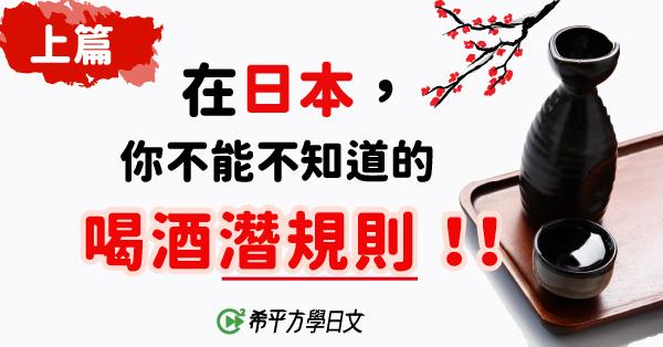 【日本文化】(上篇)在日本,你不能不知道的喝酒『潛規則』!!!