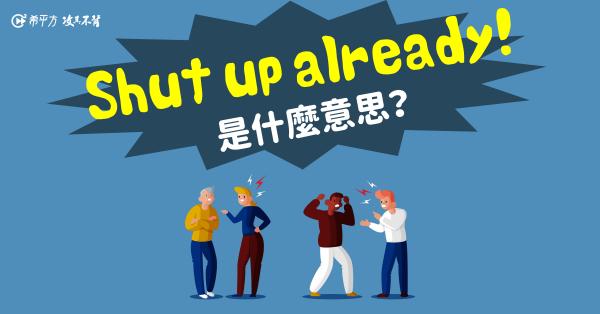 【那些課本沒教的英文】Shut up already! 是什麼意思?already 跟『已經』竟然沒關係?!