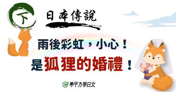 【日本傳説】『雨後彩虹,小心!是狐狸的婚禮!』(下篇)