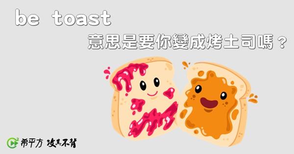 【趣味英文】be toast 意思是變成烤吐司嗎?一次學會和『吐司』相關的英文片語!