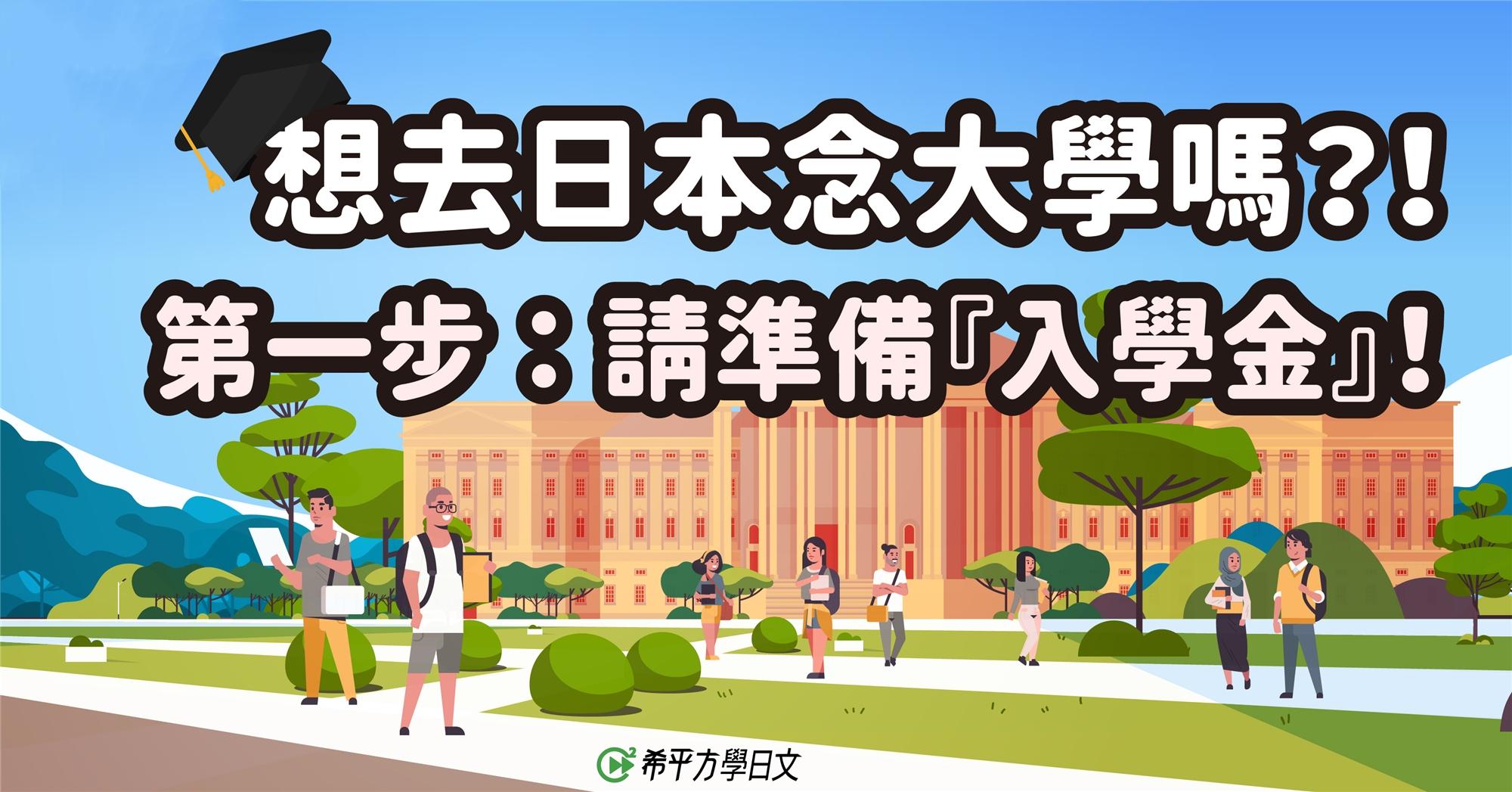 【深度日本】想去日本念大學嗎?!第一步:請準備『入學金』!