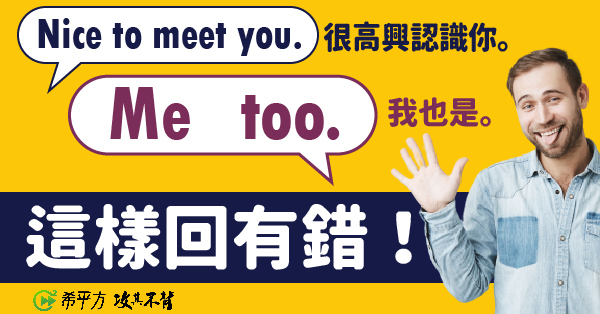 【老師救救我】Nice to meet you! 要怎麼回應?要說 me too 還是 you too?