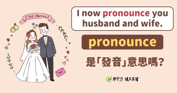 【那些課本沒教的英文】『I now pronounce you husband and wife.』,pronounce 跟『發音』一點關係也沒有?!