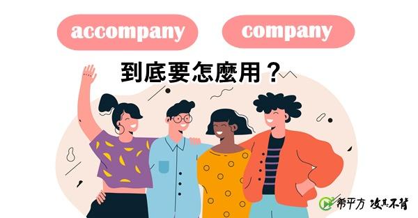 【老師救救我】accompany 跟 company 到底要怎麼用?