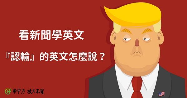 【看時事學英文】美國大選英文第三彈!『準總統』、『認輸』英文怎麼說?