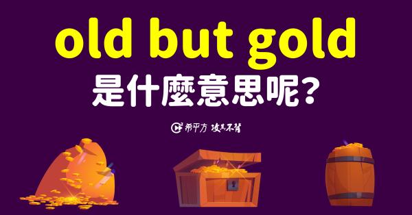 【那些課本沒教的英文】『old but gold』是什麼意思呢?