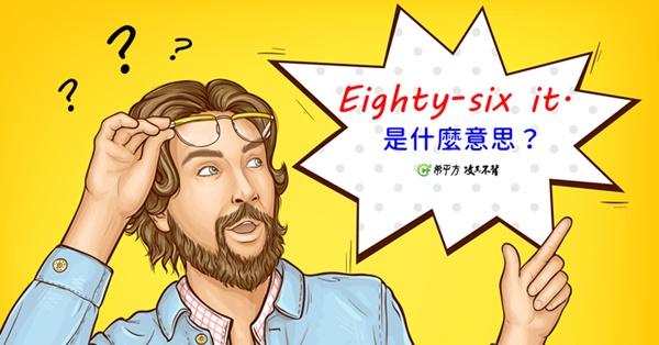 【那些課本沒教的英文】『Eighty-six it.』是什麼意思?