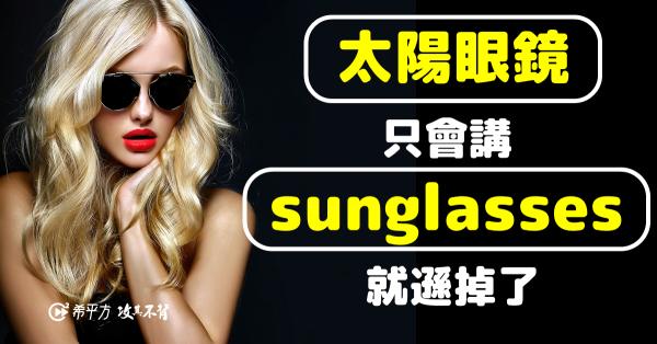 【我的美國同事最愛講】『太陽眼鏡』英文只會說 sunglasses 就遜掉了!