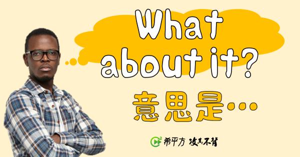 【那些課本沒教的英文】What about it? 是什麼意思?