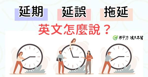 【生活英文】計畫永遠趕不上變化!『延期』『延誤』『拖延』英文怎麼說?
