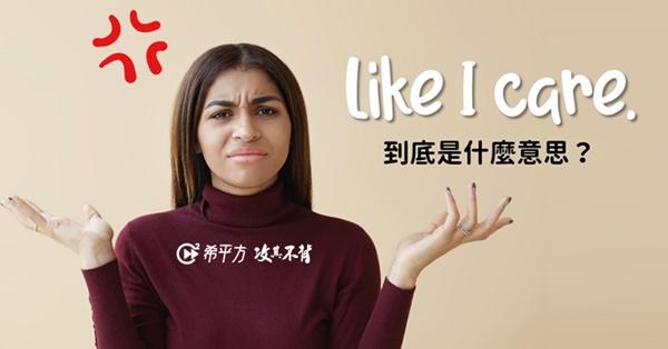 【口說英語充電站】Like I care. 到底是『在意』還是『不在意』?