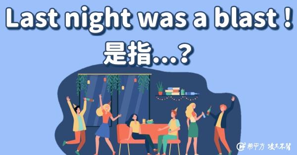 【我的美國同事最愛講】Last night was a blast! 是什麼意思?