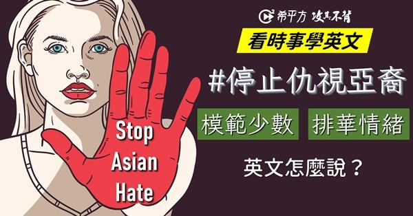 【看時事學英文】停止仇視亞裔!『模範少數』、『排華情緒』英文怎麼說?