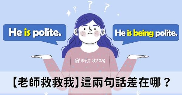 【老師救救我】He is polite. 和 He is just being polite. 這兩句話意思差在哪?