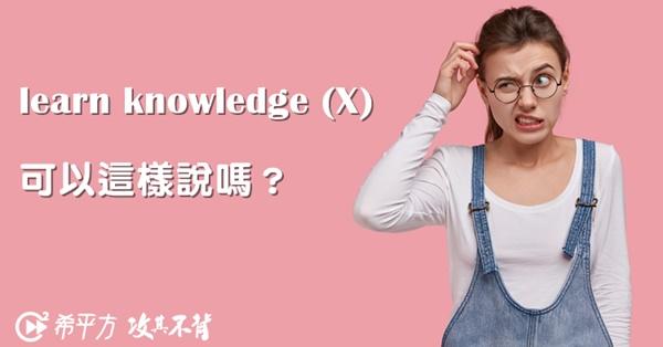 【NG 英文】learn knowledge 這樣說對嗎?